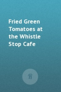 Обложка Fried Green Tomatoes at the Whistle Stop Cafe